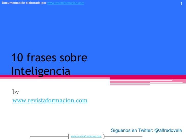 10 frases sobreInteligencia<br />by<br />www.revistaformacion.com<br />1<br />Síguenos en Twitter: @alfredovela<br />