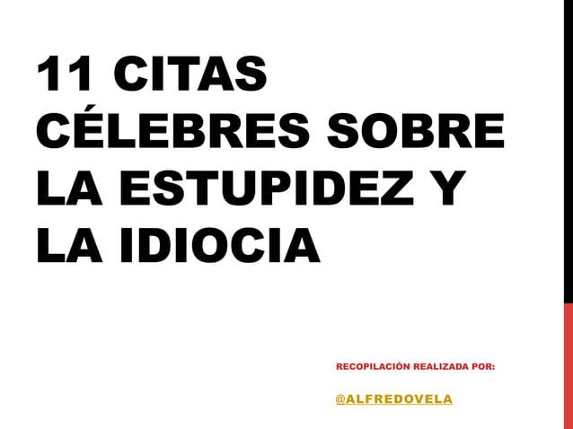 11 CITAS CÉLEBRES SOBRE LA ESTUPIDEZ Y LA IDIOCIA RECOPILACIÓN REALIZADA POR: @ALFREDOVELA