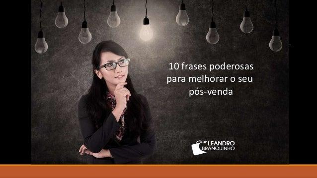 Palestrante de Vendas – www.leandrobranquinho.com.br 10 frases poderosas para melhorar o seu pós-venda