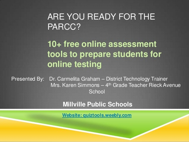 ARE YOU READY FOR THE PARCC? 10+ free online assessment tools to prepare students for online testing Presented By: Dr. Car...