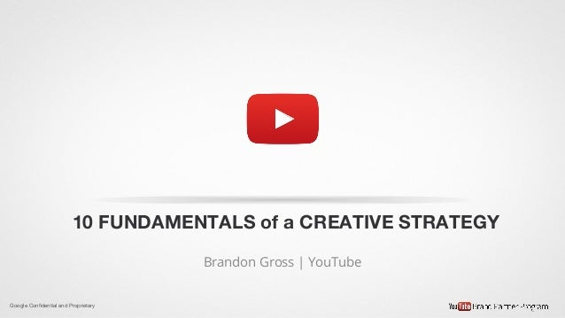 Google Confidential and Proprietary 10 FUNDAMENTALS of a CREATIVE STRATEGY Brandon Gross | YouTube