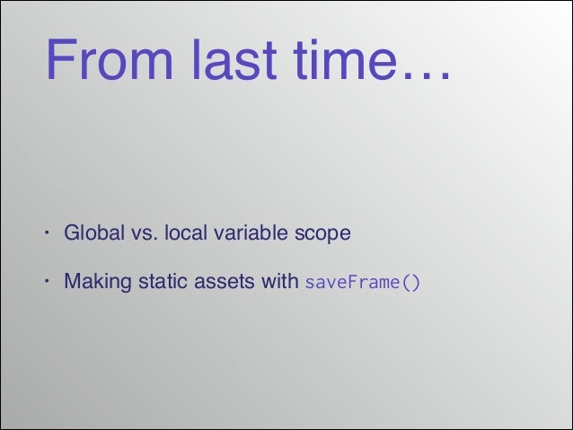 From last time… •  Global vs. local variable scope!  •  Making static assets with saveFrame()