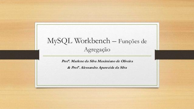 MySQL Workbench – Funções de Agregação Profª. Marlene da Silva Maximiano de Oliveira & Profª. Alessandra Aparecida da Silva