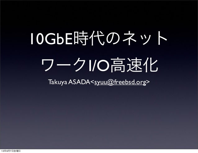 10GbE時代のネットワークI/O高速化Takuya ASADA<syuu@freebsd.org>13年6月7日金曜日