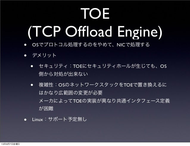 TOE(TCP Offload Engine)• OSでプロトコル処理するのをやめて、NICで処理する• デメリット• セキュリティ:TOEにセキュリティホールが生じても、OS側から対処が出来ない• 複雑性:OSのネットワークスタックをTOEで置...