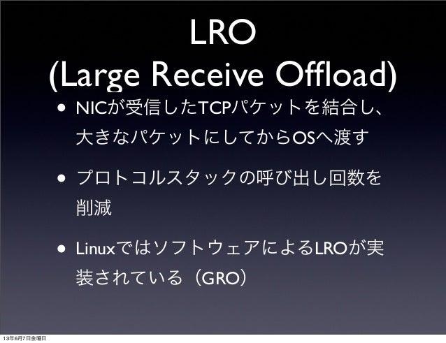 LRO(Large Receive Offload)• NICが受信したTCPパケットを結合し、大きなパケットにしてからOSへ渡す• プロトコルスタックの呼び出し回数を削減• LinuxではソフトウェアによるLROが実装されている(GRO)13年...
