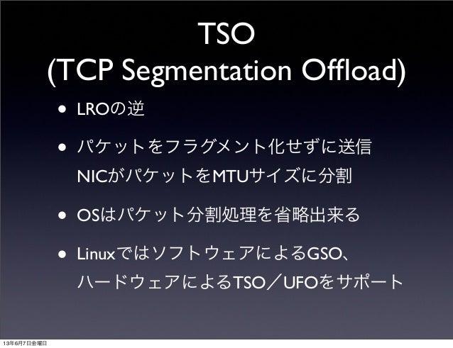 TSO(TCP Segmentation Offload)• LROの逆• パケットをフラグメント化せずに送信NICがパケットをMTUサイズに分割• OSはパケット分割処理を省略出来る• LinuxではソフトウェアによるGSO、ハードウェアによる...