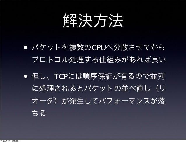 解決方法• パケットを複数のCPUへ分散させてからプロトコル処理する仕組みがあれば良い• 但し、TCPには順序保証が有るので並列に処理されるとパケットの並べ直し(リオーダ)が発生してパフォーマンスが落ちる13年6月7日金曜日