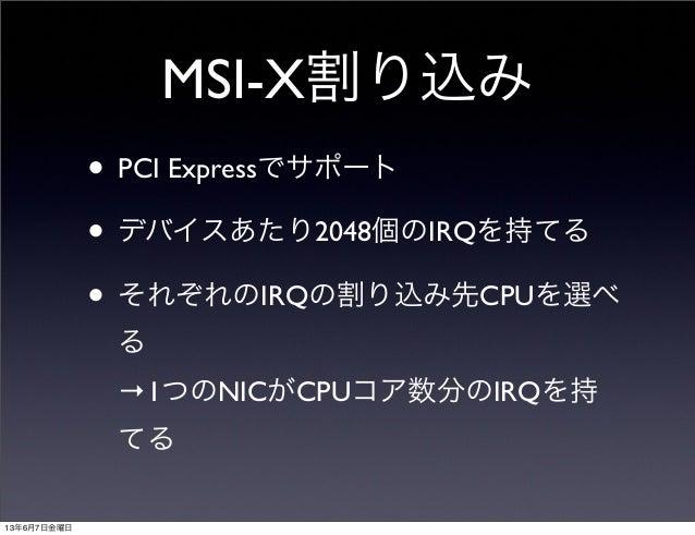 MSI-X割り込み• PCI Expressでサポート• デバイスあたり2048個のIRQを持てる• それぞれのIRQの割り込み先CPUを選べる→1つのNICがCPUコア数分のIRQを持てる13年6月7日金曜日