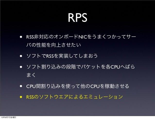 RPS• RSS非対応のオンボードNICをうまくつかってサーバの性能を向上させたい• ソフトでRSSを実装してしまおう• ソフト割り込みの段階でパケットを各CPUへばらまく• CPU間割り込みを使って他のCPUを稼動させる• RSSのソフトウエ...
