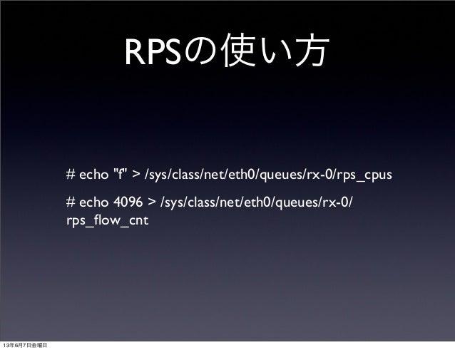 "RPSの使い方# echo ""f"" > /sys/class/net/eth0/queues/rx-0/rps_cpus# echo 4096 > /sys/class/net/eth0/queues/rx-0/rps_flow_cnt13年6月..."