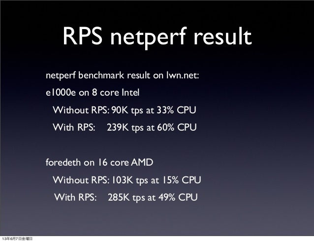 RPS netperf resultnetperf benchmark result on lwn.net:e1000e on 8 core Intel Without RPS: 90K tps at 33% CPU With RPS:...