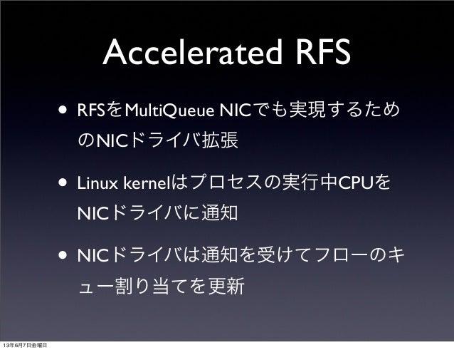 Accelerated RFS• RFSをMultiQueue NICでも実現するためのNICドライバ拡張• Linux kernelはプロセスの実行中CPUをNICドライバに通知• NICドライバは通知を受けてフローのキュー割り当てを更新13...
