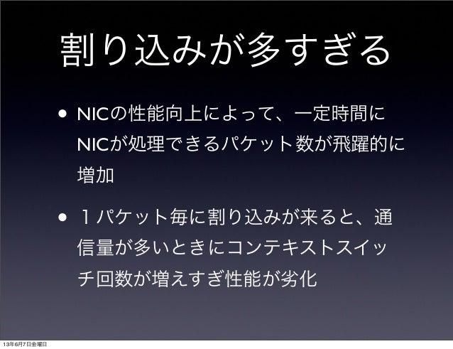 割り込みが多すぎる• NICの性能向上によって、一定時間にNICが処理できるパケット数が飛躍的に増加• 1パケット毎に割り込みが来ると、通信量が多いときにコンテキストスイッチ回数が増えすぎ性能が劣化13年6月7日金曜日