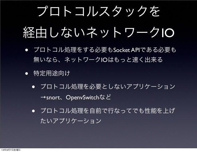 プロトコルスタックを経由しないネットワークIO• プロトコル処理をする必要もSocket APIである必要も無いなら、ネットワークIOはもっと速く出来る• 特定用途向け• プロトコル処理を必要としないアプリケーション→snort、OpenvSw...