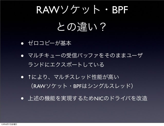 RAWソケット・BPFとの違い?• ゼロコピーが基本• マルチキューの受信バッファをそのままユーザランドにエクスポートしている• ↑により、マルチスレッド性能が高い(RAWソケット・BPFはシングルスレッド)• 上述の機能を実現するためNICの...