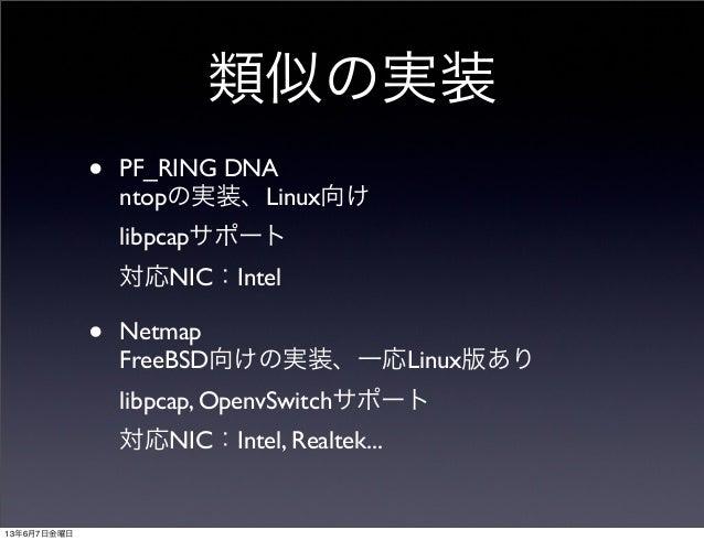 類似の実装• PF_RING DNAntopの実装、Linux向けlibpcapサポート対応NIC:Intel• NetmapFreeBSD向けの実装、一応Linux版ありlibpcap, OpenvSwitchサポート対応NIC:Intel,...