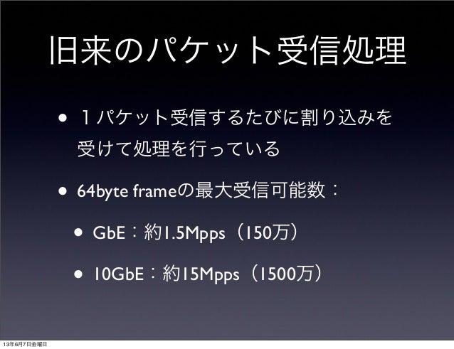 旧来のパケット受信処理• 1パケット受信するたびに割り込みを受けて処理を行っている• 64byte frameの最大受信可能数:• GbE:約1.5Mpps(150万)• 10GbE:約15Mpps(1500万)13年6月7日金曜日