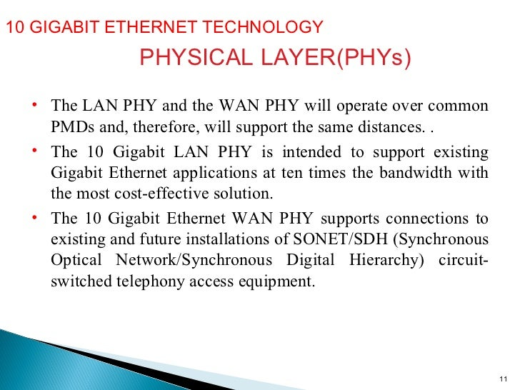 10 GIGABIT ETHERNET TECHNOLOGY  PHYSICAL LAYER(PHYs) <ul><li>The LAN PHY and the WAN PHY will operate over common PMDs and...