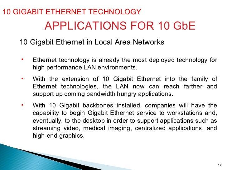 10 GIGABIT ETHERNET TECHNOLOGY  APPLICATIONS FOR 10 GbE 10 Gigabit Ethernet in Local Area Networks   <ul><li>Ethernet tech...