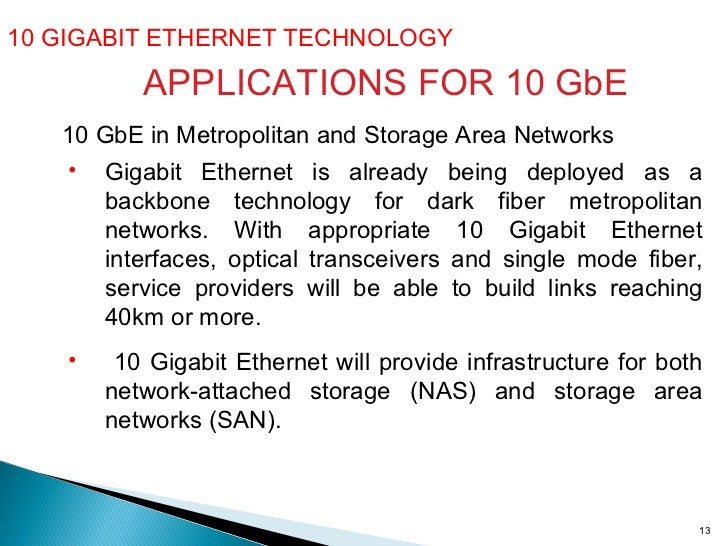 10 GIGABIT ETHERNET TECHNOLOGY  10 GbE in Metropolitan and Storage Area Networks <ul><li>Gigabit Ethernet is already being...