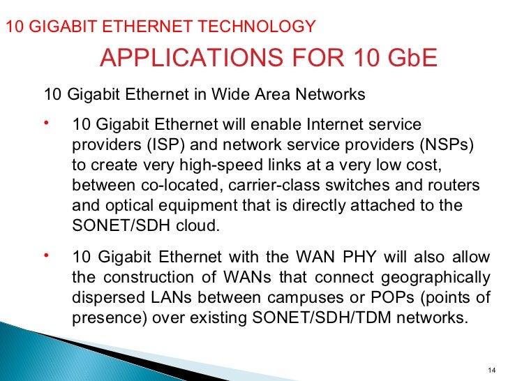 10 GIGABIT ETHERNET TECHNOLOGY  10 Gigabit Ethernet in Wide Area Networks <ul><li>10 Gigabit Ethernet will enable Internet...