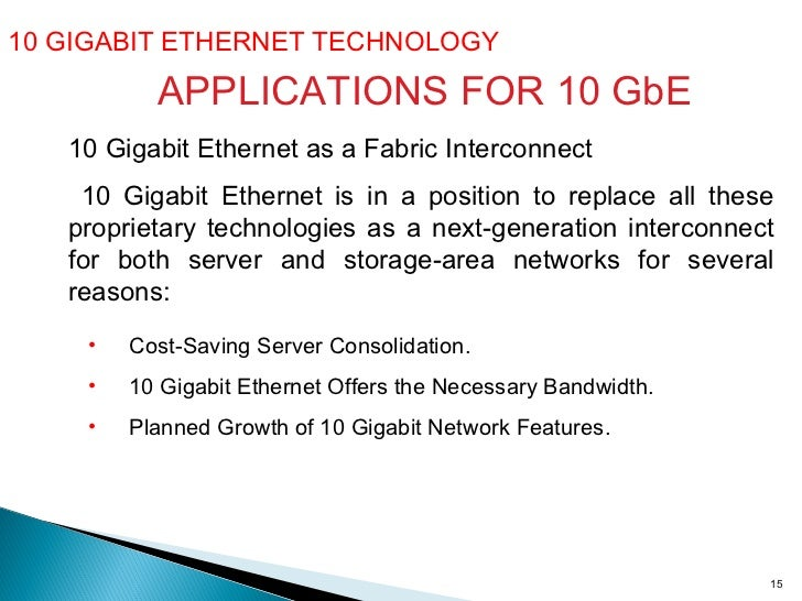 10 GIGABIT ETHERNET TECHNOLOGY  10 Gigabit Ethernet as a Fabric Interconnect 10 Gigabit Ethernet is in a position to repla...