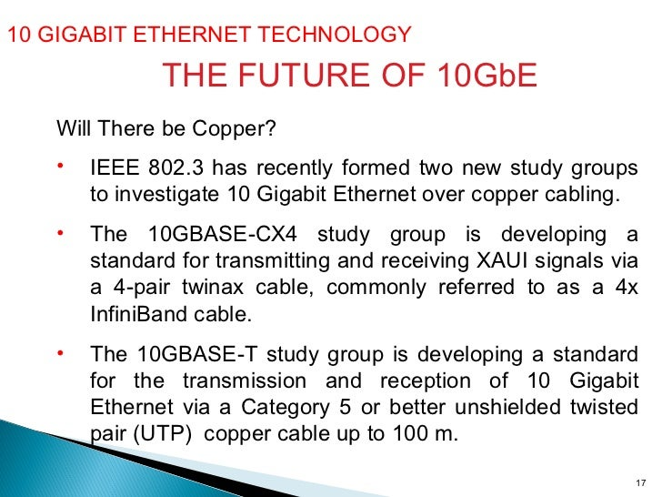 10 GIGABIT ETHERNET TECHNOLOGY  THE FUTURE OF 10GbE Will There be Copper? <ul><li>IEEE 802.3 has recently formed two new s...