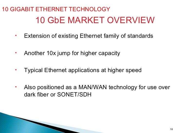 10 GIGABIT ETHERNET TECHNOLOGY  10 GbE MARKET OVERVIEW <ul><li>Extension of existing Ethernet family of standards </li></u...