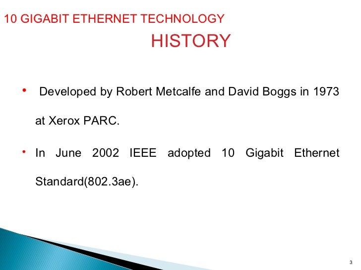 10 GIGABIT ETHERNET TECHNOLOGY  HISTORY <ul><li>Developed by Robert Metcalfe and David Boggs in 1973 at Xerox PARC. </li><...