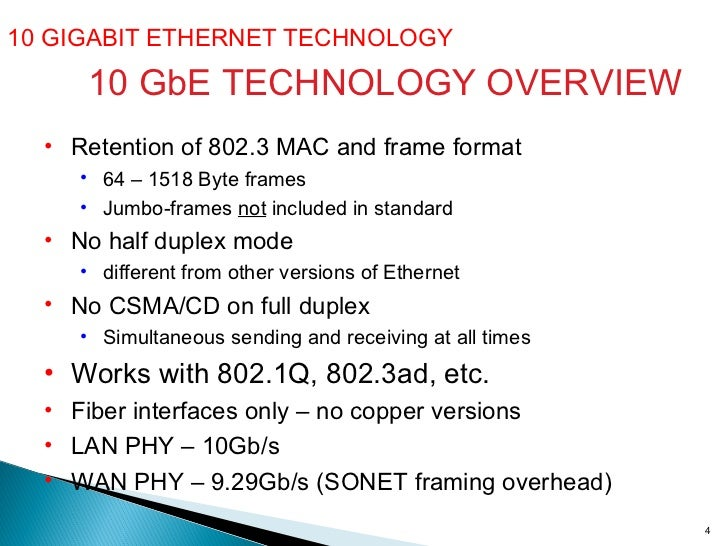 10 GIGABIT ETHERNET TECHNOLOGY  10 GbE TECHNOLOGY OVERVIEW <ul><li>Retention of 802.3 MAC and frame format </li></ul><ul><...