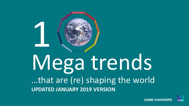 1 Mega trends …that are (re) shaping the world UPDATED JANUARY 2019 VERSION