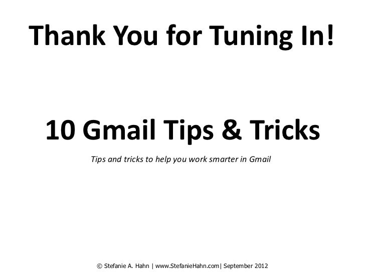 Thank You for Tuning In! 10 Gmail Tips & Tricks    Tips and tricks to help you work smarter in Gmail     © Stefanie A. Hah...