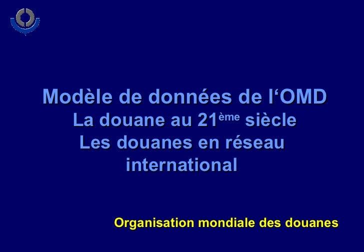 Modèle de données de l'OMD La douane au 21 ème  siècle Les douanes en réseau  international   Organisation mondiale des do...