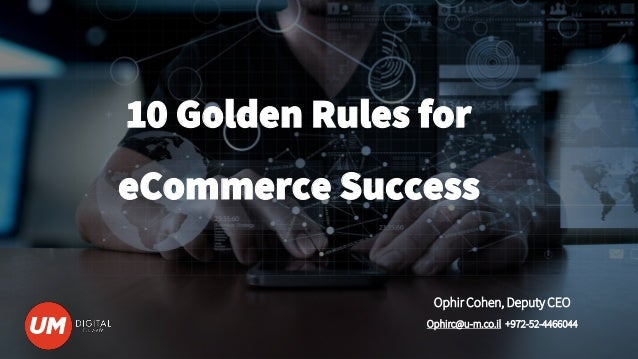 10 Golden Rules for eCommerce Success Ophir Cohen, Deputy CEO Ophirc@u-m.co.il +972-52-4466044
