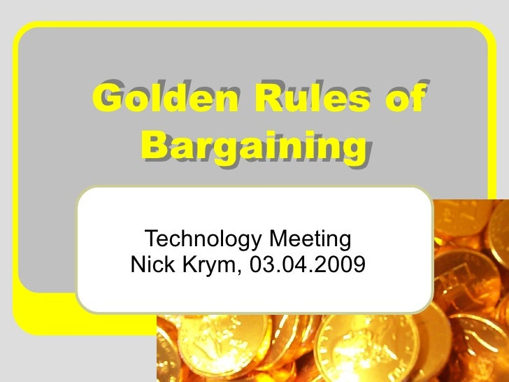 Golden Rules of Bargaining   Technology Meeting Nick Krym, 03.04.2009 Golden Rules of Bargaining