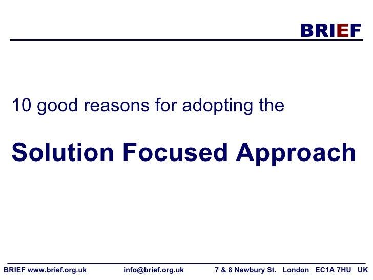 10 good reasons for adopting the   Solution Focused Approach BRIEF www.brief.org.uk  info@brief.org.uk  7 & 8 Newbury St. ...