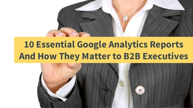 10 Essential Google Analytics Reports And How They Matter to B2B Executives