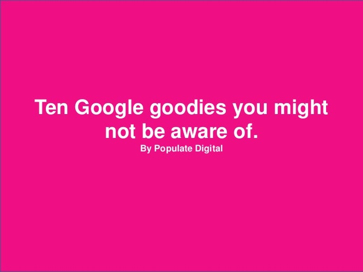 Ten Google goodies you might        not be aware of.                          By Populate Digital2012 © Populate Digital