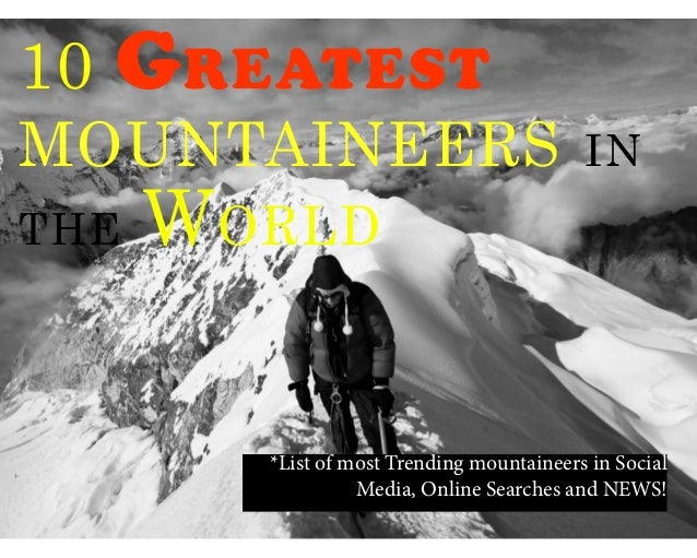 10 GreatestMountaineers inthe World*List of most Trending mountaineers in SocialMedia, Online Searches and NEWS!