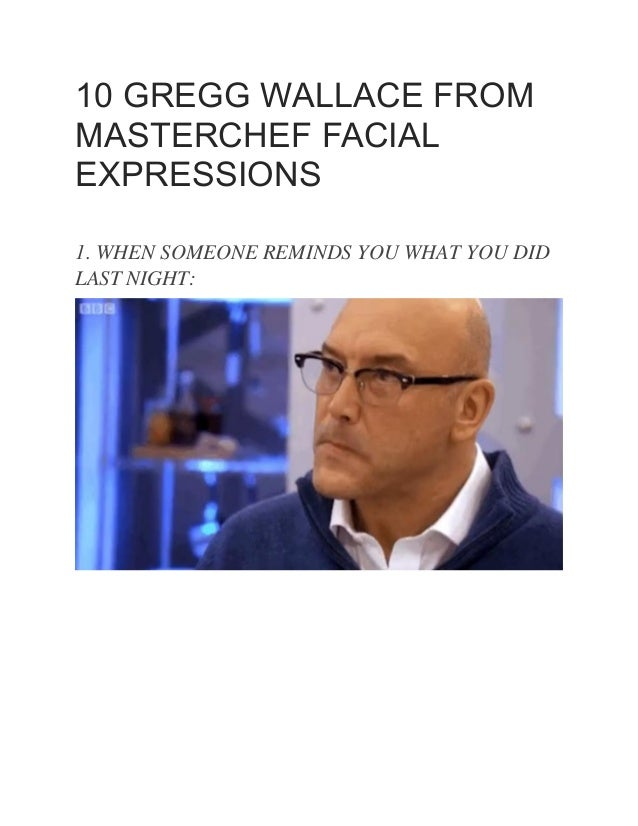 10 GREGG WALLACE FROM MASTERCHEF FACIAL EXPRESSIONS 1. WHEN SOMEONE REMINDS YOU WHAT YOU DID LAST NIGHT: