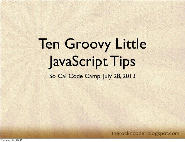 Ten Groovy Little JavaScript Tips So Cal Code Camp, July 28, 2013 Thursday, July 25, 13