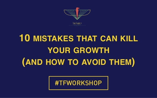 10 MISTAKES THAT CAN KILL YOUR GROWTH (AND HOW TO AVOID THEM) #TFWORKSHOP