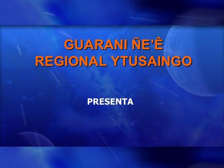 GUARANI ÑE'Ê REGIONAL YTUSAINGO PRESENTA