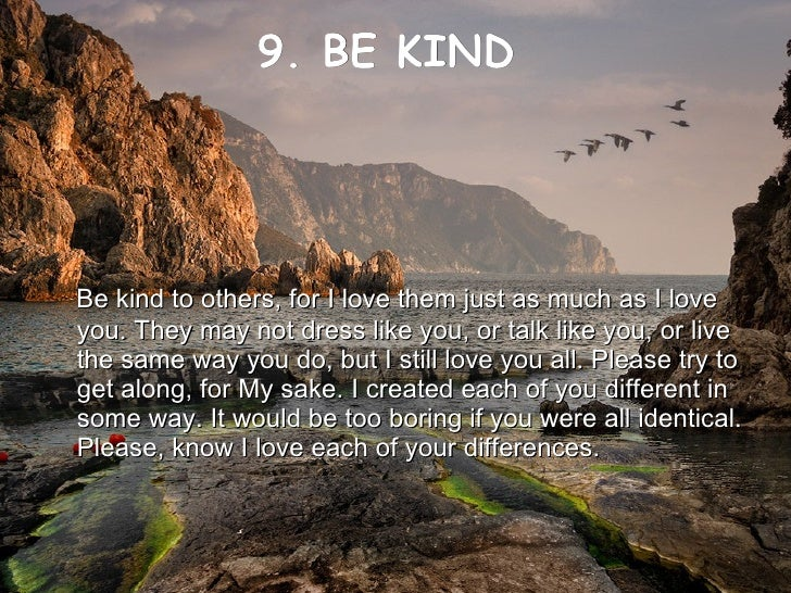 9. BE KIND     <ul><li>Be kind to others, for I love them just as much as I love you. They may not dress like you, or talk...