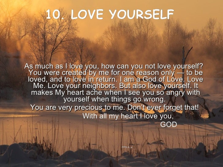 10. LOVE YOURSELF     <ul><li>As much as I love you, how can you not love yourself? You were created by me for one reason ...