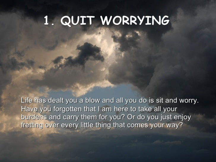 1. QUIT WORRYING   <ul><li>Life has dealt you a blow and all you do is sit and worry. Have you forgotten that I am here to...