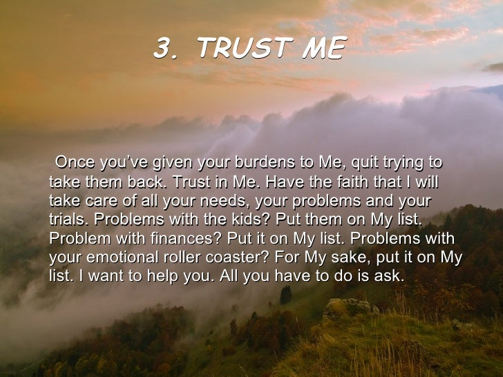 3. TRUST ME   <ul><li>Once you've given your burdens to Me, quit trying to take them back. Trust in Me. Have the faith tha...