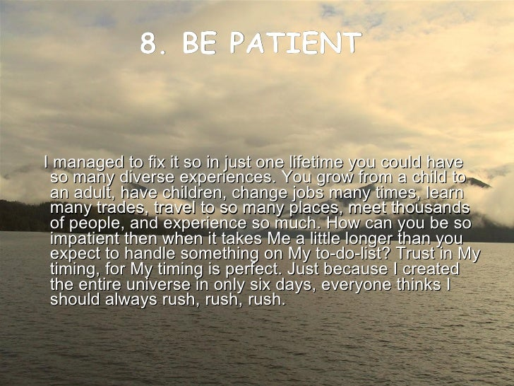 8. BE PATIENT    <ul><li>I managed to fix it so in just one lifetime you could have so many diverse experiences. You grow ...