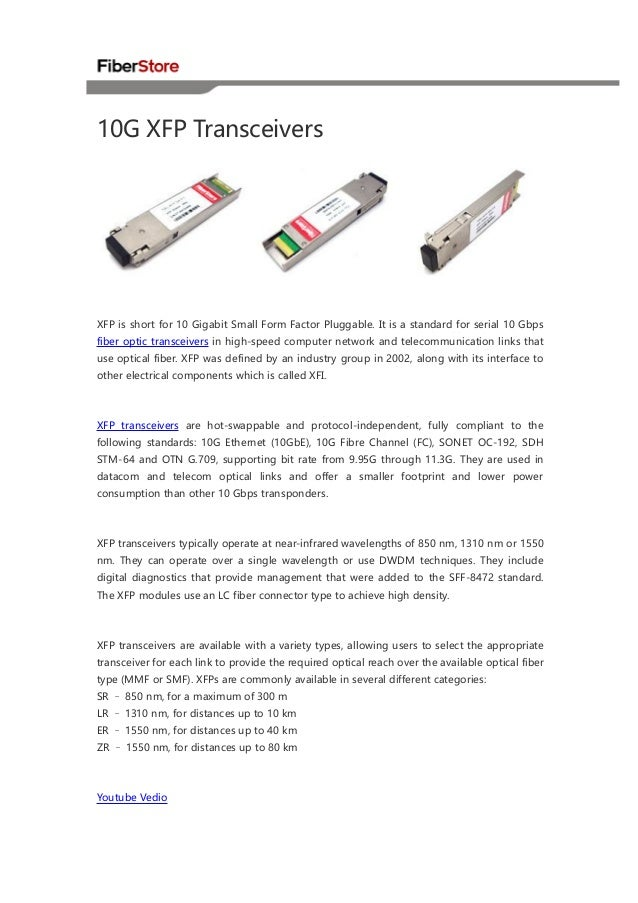 10G XFP Transceivers  XFP is short for 10 Gigabit Small Form Factor Pluggable. It is a standard for serial 10 Gbps fiber o...